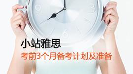 【小站雅思】考试复习计划:考前3月复习计划及准备