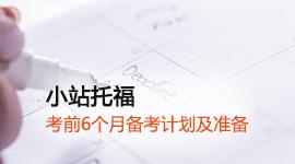 【小站托福】考试复习计划:托福考前6个月备考计划及准备