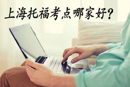 上海托福考点哪个好?共8个考点看了就清楚了